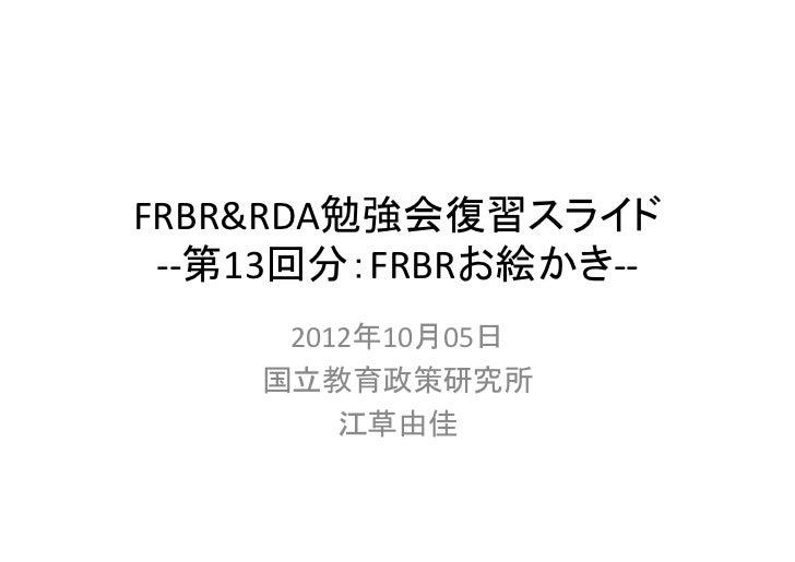FRBR&RDA勉強会復習スライド ‐‐第13回分:FRBRお絵かき‐‐     2012年10月05日    国立教育政策研究所        江草由佳