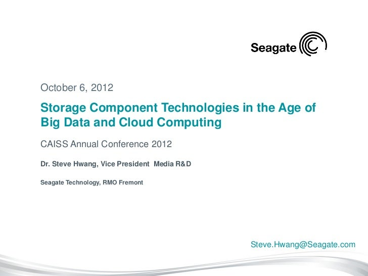 October 6, 2012Storage Component Technologies in the Age ofBig Data and Cloud ComputingCAISS Annual Conference 2012Dr. Ste...