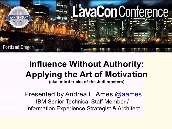 Influence Without Authority:Applying the Art of Motivation        (aka, mind tricks of the Jedi masters)Presented by Andre...