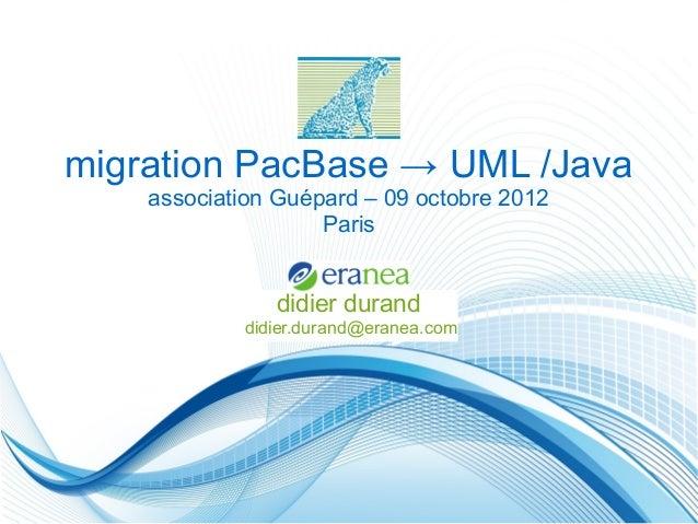 migration PacBase → UML /Java    association Guépard – 09 octobre 2012                    Paris               didier duran...