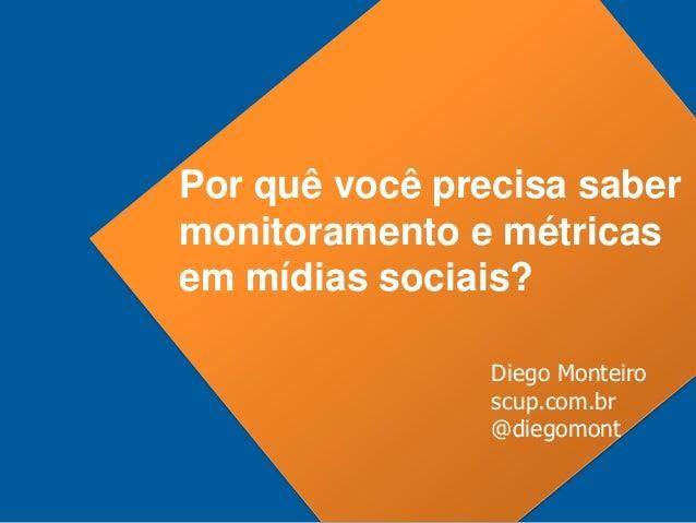 Por quê você precisa sabermonitoramento e métricasem mídias sociais?                Diego Monteiro                scup.com...