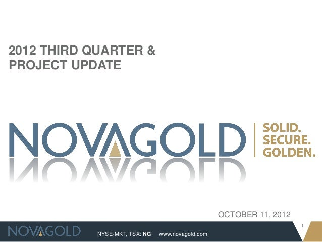 NYSE-MKT, TSX: NG 1 www.novagold.com 2012 THIRD QUARTER & PROJECT UPDATE OCTOBER 11, 2012