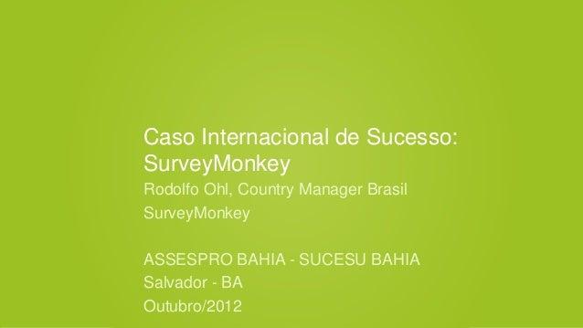 Caso Internacional de Sucesso:SurveyMonkeyRodolfo Ohl, Country Manager BrasilSurveyMonkeyASSESPRO BAHIA - SUCESU BAHIASalv...