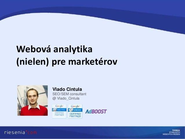 Webová analytika(nielen) pre marketérov        Vlado Cintula        SEO/SEM consultant        @ Vlado_Cintula