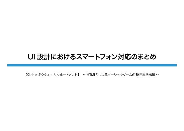 UI 設計におけるスマートフォン対応のまとめ【KLab× ミクシィ・リクルートメント】∼ HTML5 によるソーシャルゲームの新世界@福岡∼