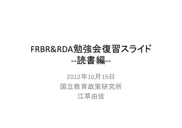 FRBR&RDA勉強会復習スライド        ‐‐読書編‐‐     2012年10月19日    国立教育政策研究所        江草由佳