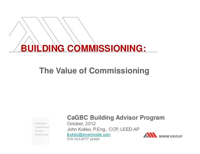 BUILDING COMMISSIONING:   The Value of Commissioning         CaGBC Building Advisor Program         October, 2012         ...