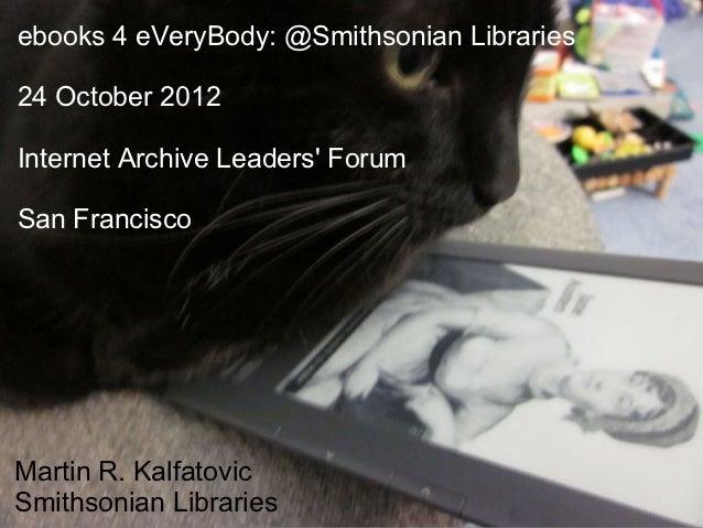 ebooks 4 eVeryBody: @Smithsonian Libraries24 October 2012Internet Archive Leaders ForumSan FranciscoMartin R. KalfatovicSm...