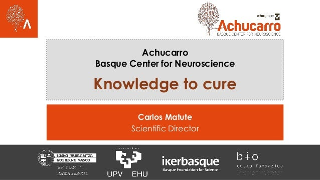 Achucarro Basque Center for Neuroscience Knowledge to cure Carlos Matute Scientific Director