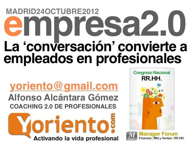 MADRID24OCTUBRE2012empresa2.0La 'conversación' convierte aempleados en profesionalesyoriento@gmail.comAlfonso Alcántara Gó...