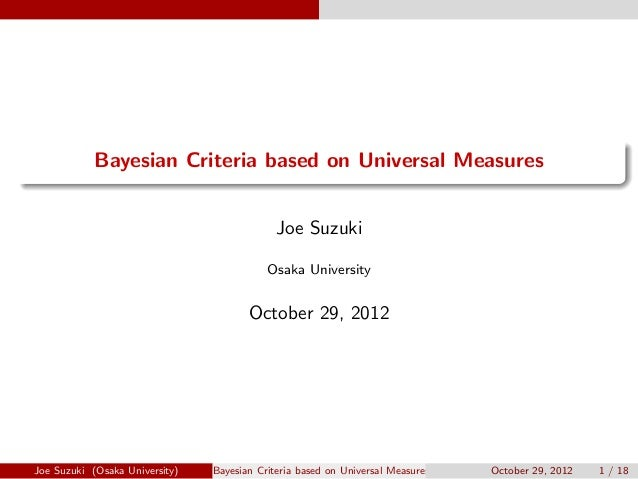 . ...... Bayesian Criteria based on Universal Measures Joe Suzuki Osaka University October 29, 2012 Joe Suzuki (Osaka Univ...