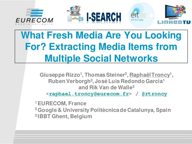 What Fresh Media Are You LookingFor? Extracting Media Items from    Multiple Social Networks   Giuseppe Rizzo1, Thomas Ste...