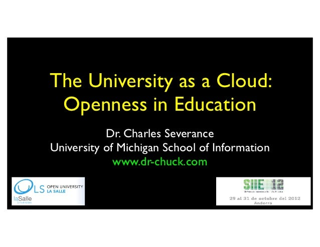 The University as a Cloud: Openness in Education           Dr. Charles SeveranceUniversity of Michigan School of Informati...