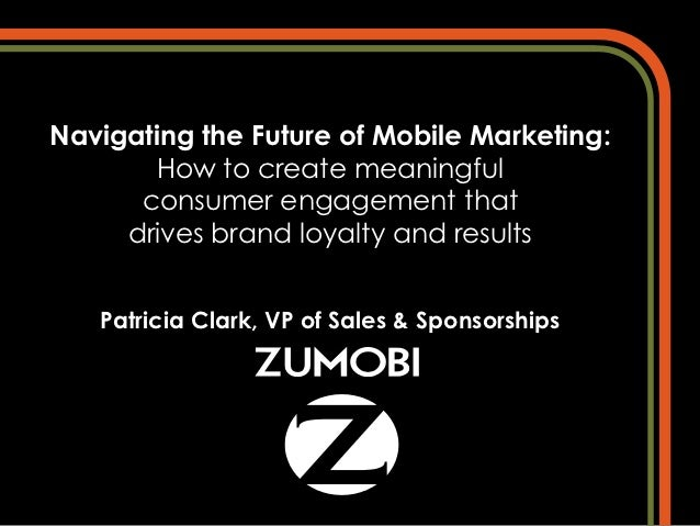 Navigating the Future of Mobile Marketing:       How to create meaningful      consumer engagement that     drives brand l...
