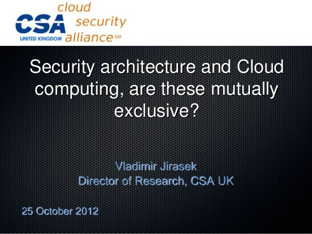 Security architecture and Cloud computing, are these mutually            exclusive?                  Vladimir Jirasek     ...