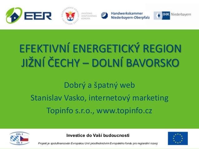 EFEKTIVNÍ ENERGETICKÝ REGIONJIŽNÍ ČECHY – DOLNÍ BAVORSKODobrý a špatný webStanislav Vasko, internetový marketingTopinfo s....