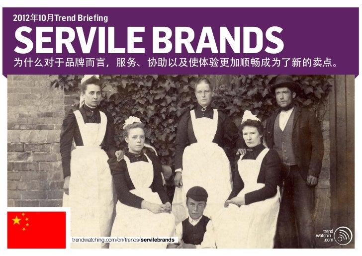 2012年10月Trend BriefingSERVILE BRANDS为什么对于品牌而言,服务、协助以及使体验更加顺畅成为了新的卖点。             trendwatching.com/cn/trends/servilebrands