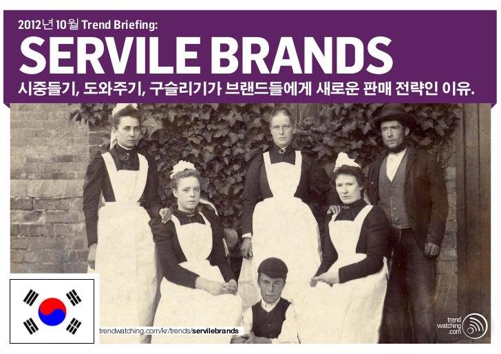 2012년 10월 Trend Briefing:SERVILE BRANDS시중들기, 도와주기, 구슬리기가 브랜드들에게 새로운 판매 전략인 이유.              trendwatching.com/kr/trends/se...