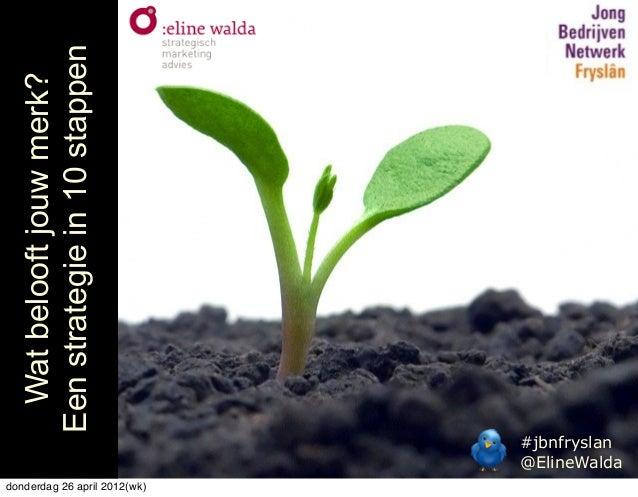#jbnfryslan @ElineWalda Watbelooftjouwmerk? Eenstrategiein10stappen donderdag 26 april 2012(wk)