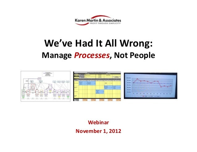 We've Had It All Wrong:  Manage Processes, Not People Webinar November 1, 2012