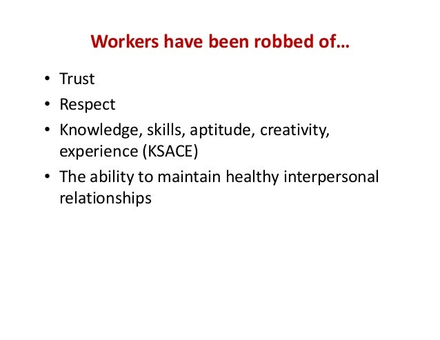 Workers have been robbed of… • Trust • Respect • Knowledge, skills, aptitude, creativity,  experience (KSACE) • The abilit...