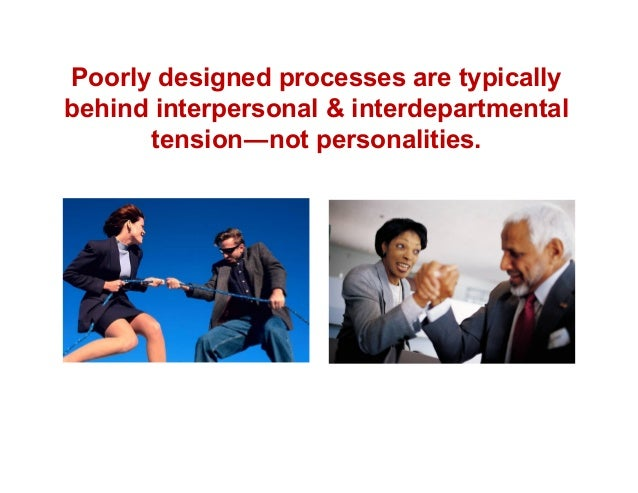 Poorly designed processes are typically behind interpersonal & interdepartmental tension―not personalities.