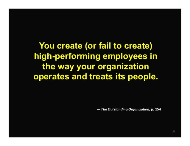 21 You create (or fail to create) high-performing employees in the way your organization operates and treats its people. —...