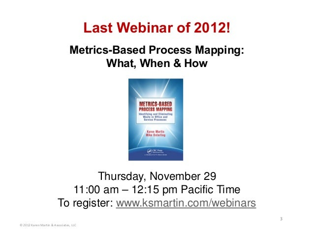 Last Webinar of 2012! Metrics-Based Process Mapping: What, When & How Thursday, November 29 11:00 am – 12:15 pm Pacific Ti...
