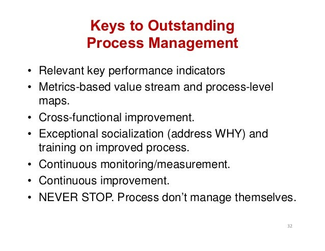 Keys to Outstanding Process Management • Relevant key performance indicators • Metrics-based value stream and process-leve...