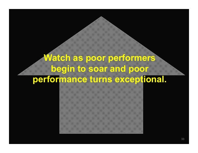 33 Watch as poor performers begin to soar and poor performance turns exceptional.
