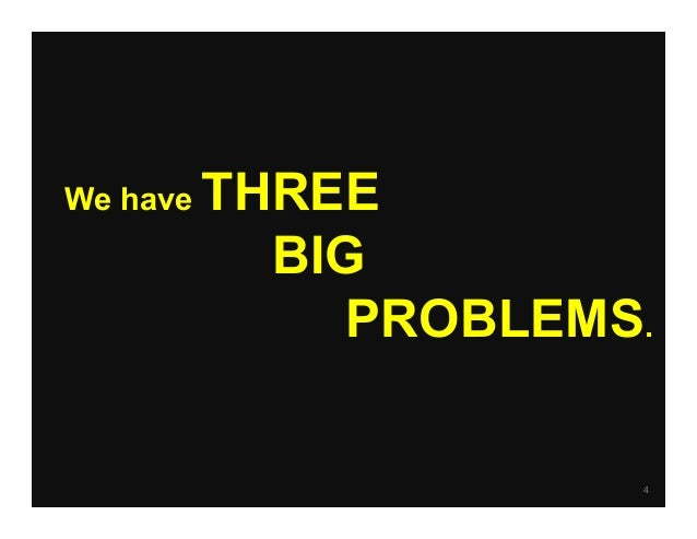 4 We have THREE BIG PROBLEMS.