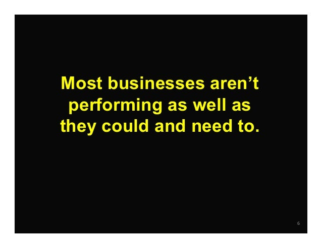 6 Most businesses aren't performing as well as they could and need to.