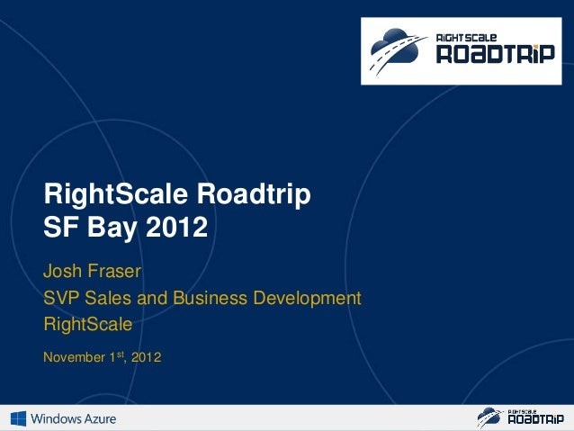 RightScale RoadtripSF Bay 2012Josh FraserSVP Sales and Business DevelopmentRightScaleNovember 1st, 2012
