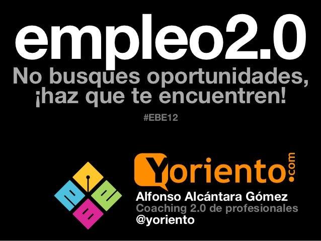 empleo2.0No busques oportunidades, ¡haz que te encuentren!           #EBE12          Alfonso Alcántara Gómez          Coac...