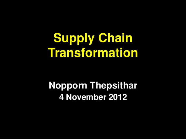Supply ChainTransformationNopporn Thepsithar  4 November 2012