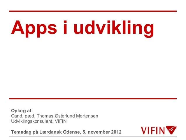 Apps i udviklingOplæg afCand. pæd. Thomas Østerlund MortensenUdviklingskonsulent, VIFINTemadag på Lærdansk Odense, 5. nove...