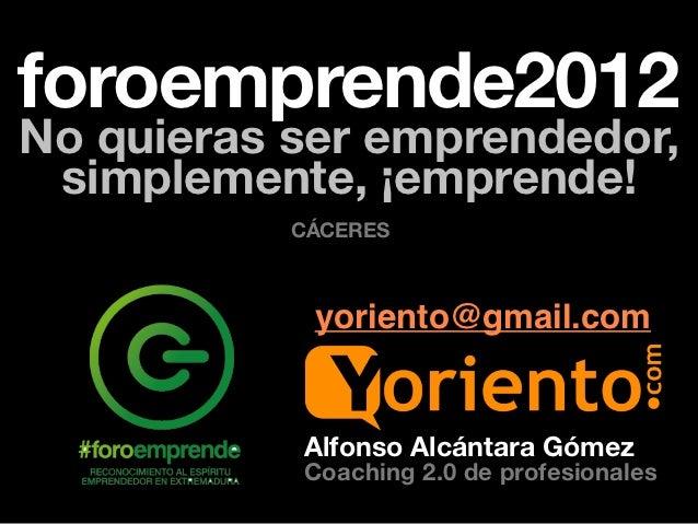 foroemprende2012No quieras ser emprendedor, simplemente, ¡emprende!           CÁCERES            yoriento@gmail.com       ...