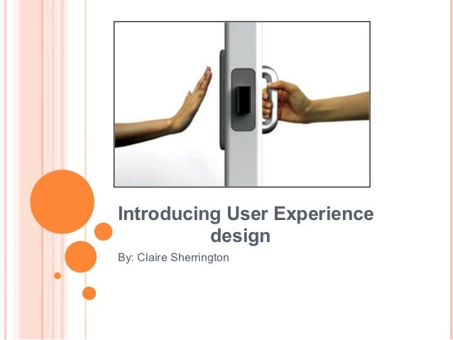 Introducing User Experience          designBy: Claire Sherrington