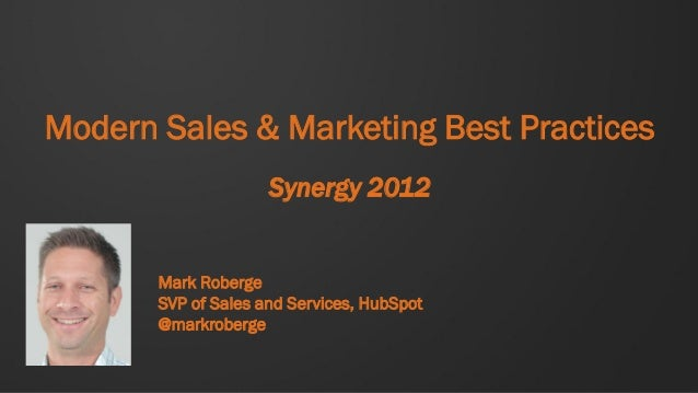 Modern Sales & Marketing Best Practices                     Synergy 2012       Mark Roberge       SVP of Sales and Service...