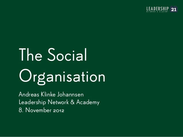 The Social Organisation Andreas Klinke Johannsen Leadership Network & Academy 8. November 2012