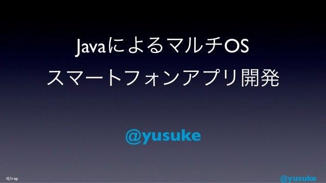 JavaによるマルチOS         スマートフォンアプリ開発             @yusuke#j1rep                   @yusuke