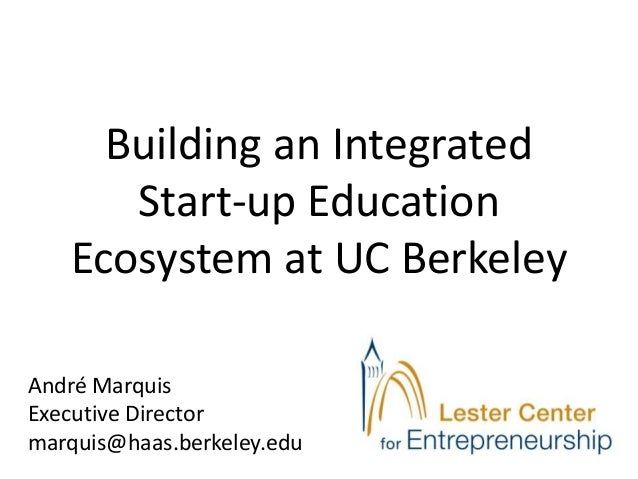 Building an Integrated      Start-up Education   Ecosystem at UC BerkeleyAndré MarquisExecutive Directormarquis@haas.berke...
