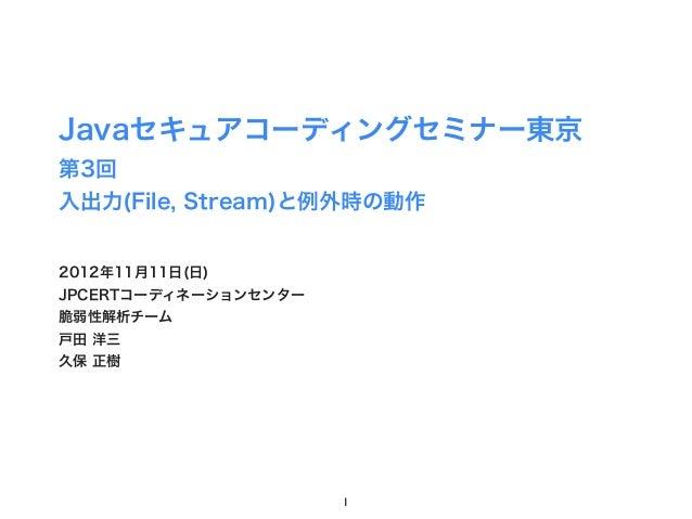 Javaセキュアコーディングセミナー東京第3回入出力(File, Stream)と例外時の動作2012年11月11日(日)JPCERTコーディネーションセンター脆弱性解析チーム戸田 洋三久保 正樹                      1
