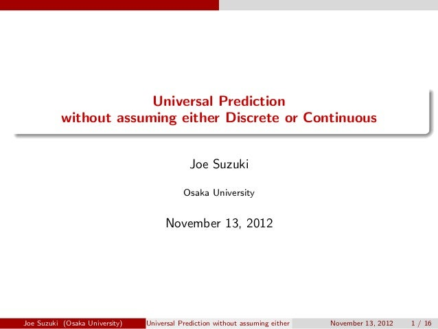 . . Universal Prediction without assuming either Discrete or Continuous Joe Suzuki Osaka University November 13, 2012 Joe ...