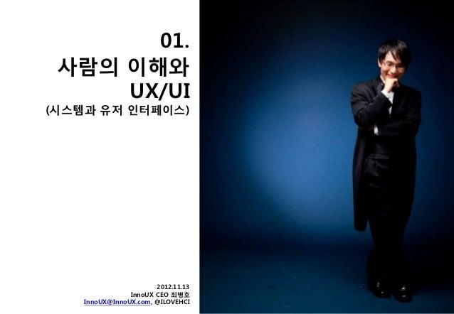 01. 사람의 이해와     UX/UI(시스템과 유저 읶터페이스)                       2012.11.13                InnoUX CEO 최병호    InnoUX@InnoUX.com, ...