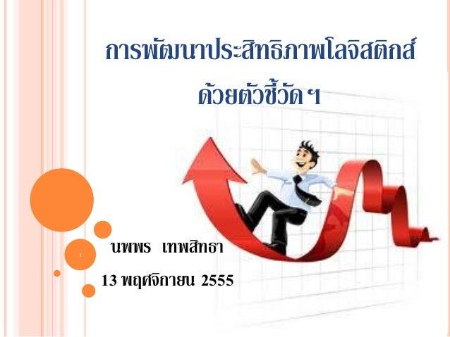 การพัฒนาประสิทธิภาพโลจิสติกส์           ด้วยตัวชี้วดฯ                      ั1     นพพร เทพสิทธา    13 พฤศจิกายน 2555