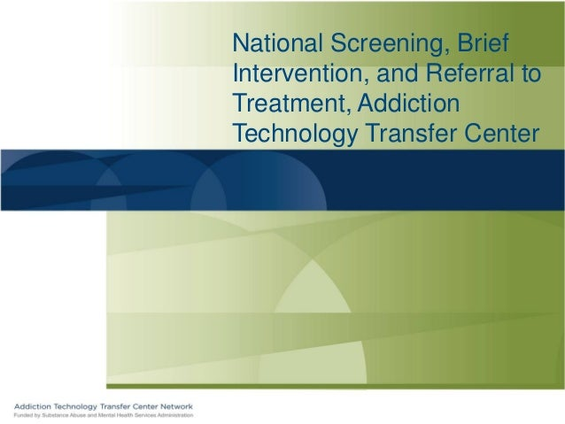 National Screening, BriefIntervention, and Referral toTreatment, AddictionTechnology Transfer Center