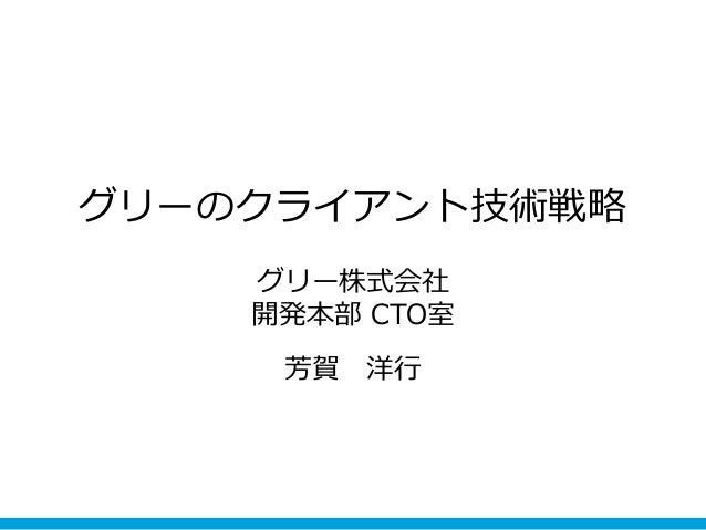 グリーのクライアント技術戦略    グリー株式会社    開発本部 CTO室     芳賀   洋行