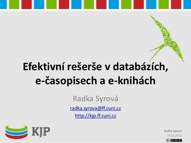 Efektivní rešerše v databázích,   e-časopisech a e-knihách           Radka Syrová          radka.syrova@ff.cuni.cz        ...
