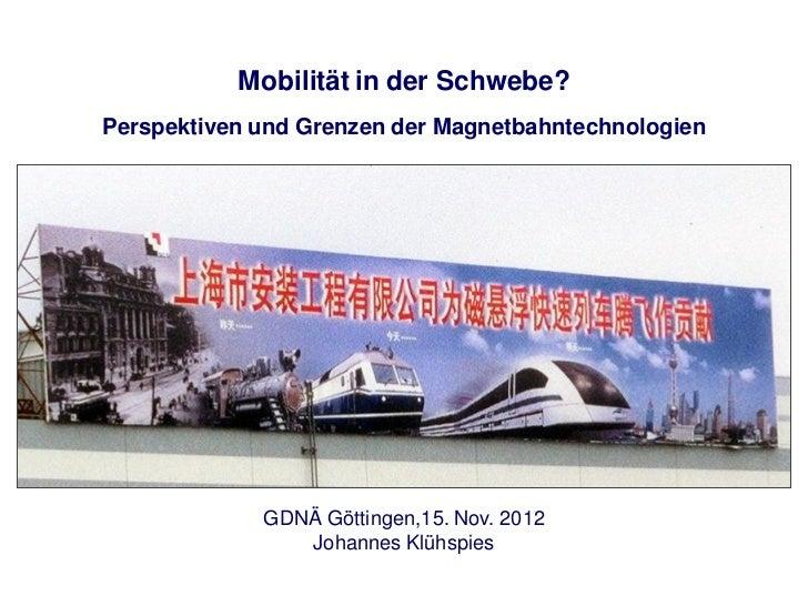 Mobilität in der Schwebe?Perspektiven und Grenzen der Magnetbahntechnologien             GDNÄ Göttingen,15. Nov. 2012     ...
